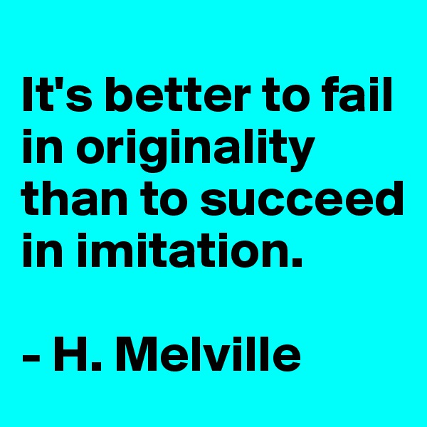 It's better to fail in originality than to succeed in imitation.  - H. Melville
