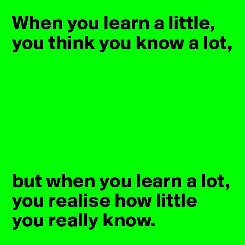 When you learn a little, you think you know a lot,       but when you learn a lot, you realise how little you really know.