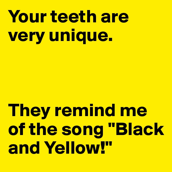 "Your teeth are very unique.     They remind me of the song ""Black and Yellow!"""