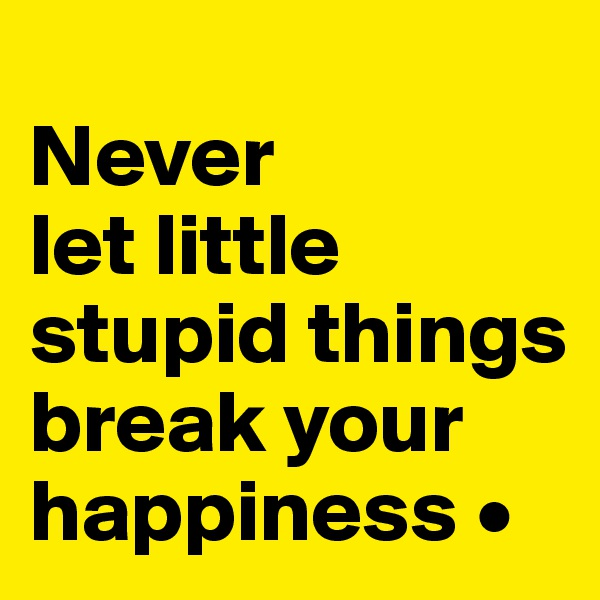 Never let little stupid things break your happiness •