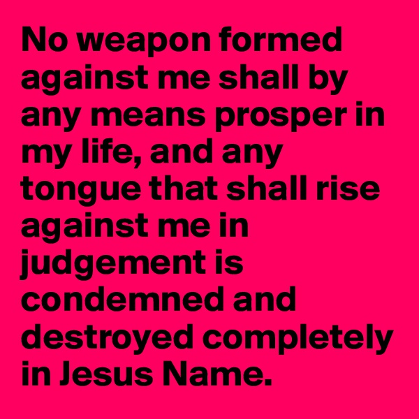 No weapon formed against me shall by any means prosper in my life, and any tongue that shall rise against me in judgement is condemned and destroyed completely in Jesus Name.