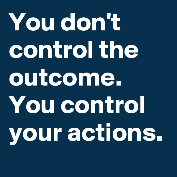 You don't control the outcome. You control your actions.