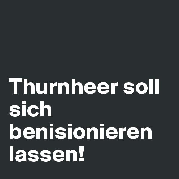 Thurnheer soll sich benisionieren lassen!