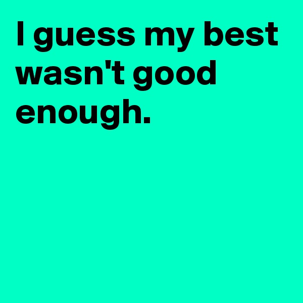 I guess my best wasn't good enough.