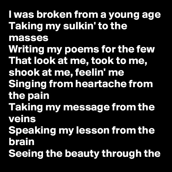 I was broken from a young age Taking my sulkin' to the masses Writing my poems for the few That look at me, took to me, shook at me, feelin' me Singing from heartache from the pain Taking my message from the veins Speaking my lesson from the brain Seeing the beauty through the
