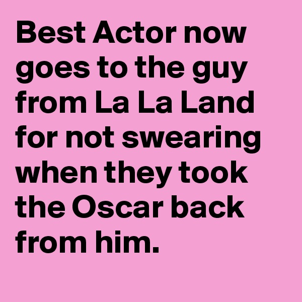 Best Actor now goes to the guy from La La Land for not swearing when they took the Oscar back from him.