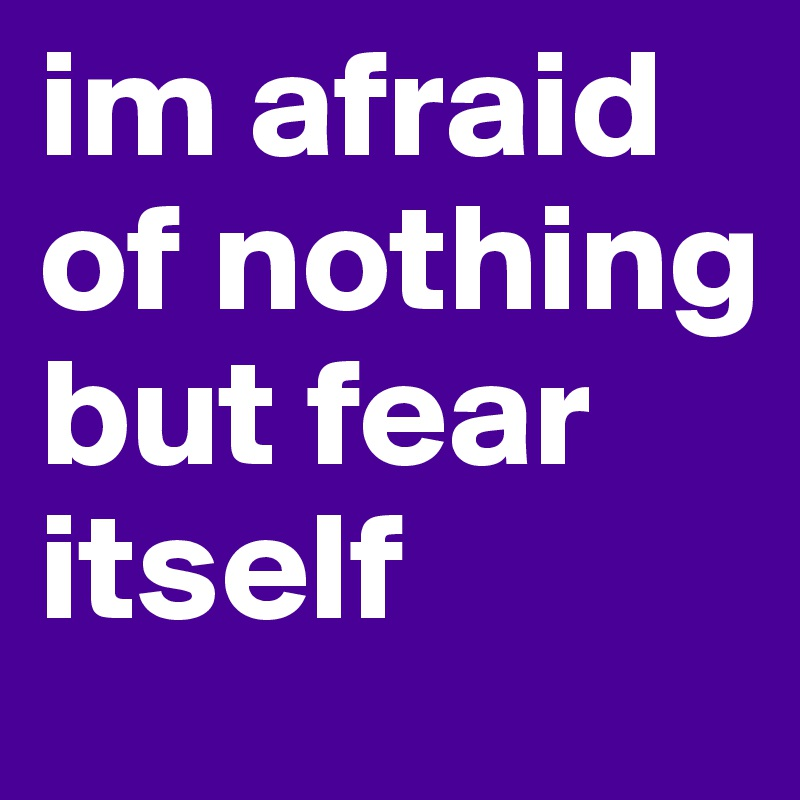 im afraid of nothing but fear itself