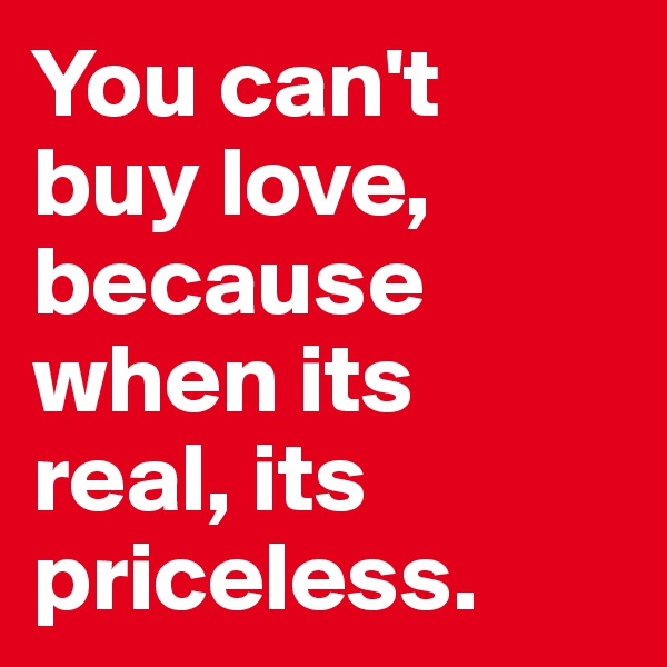 You can't  buy love, because when its  real, its priceless.