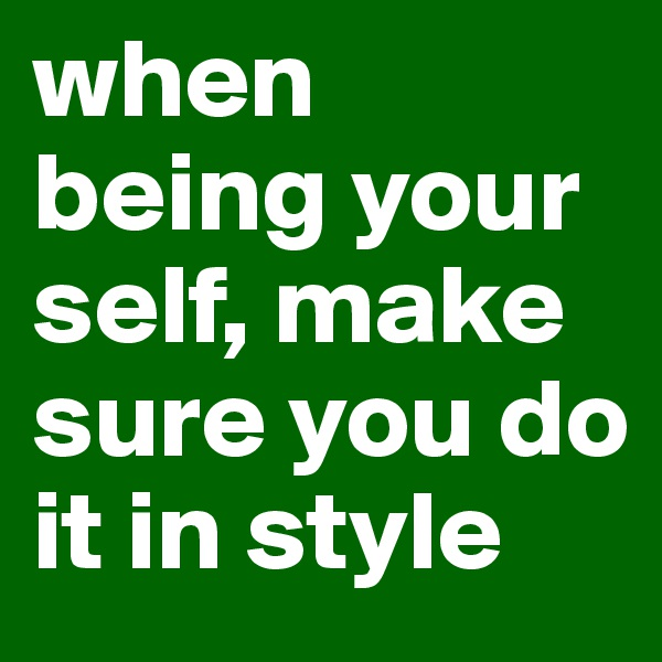 when being your self, make sure you do it in style
