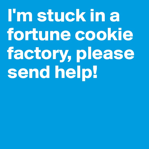 I'm stuck in a fortune cookie factory, please send help!