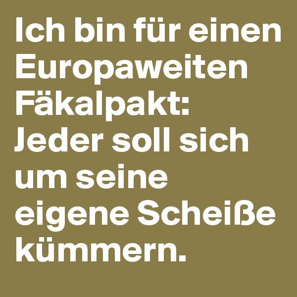 Ich bin für einen Europaweiten Fäkalpakt: Jeder soll sich um seine eigene Scheiße kümmern.