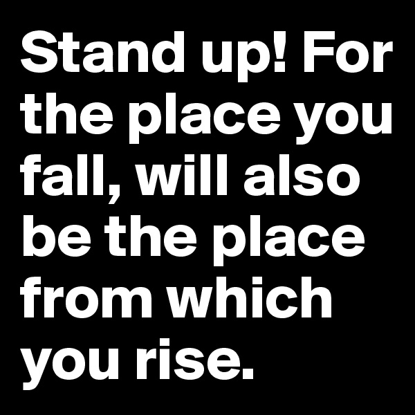 Stand up! For the place you fall, will also be the place from which you rise.