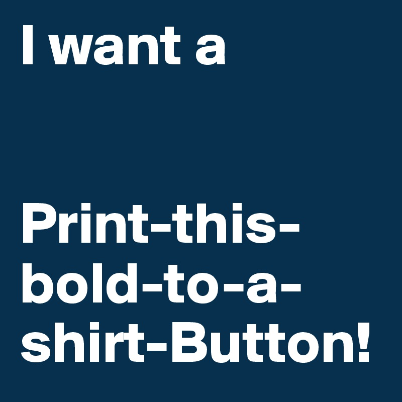 I want a    Print-this-bold-to-a-shirt-Button!