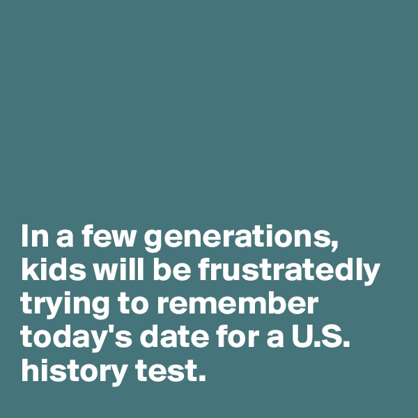 In a few generations, kids will be frustratedly trying to remember today's date for a U.S. history test.