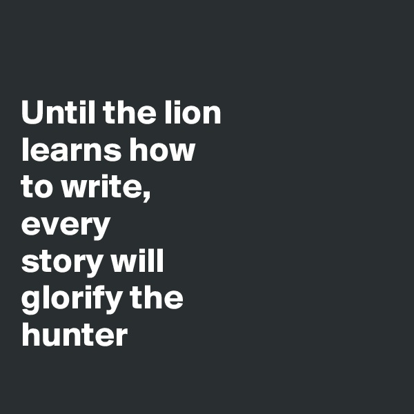 Until the lion  learns how to write,  every  story will glorify the hunter