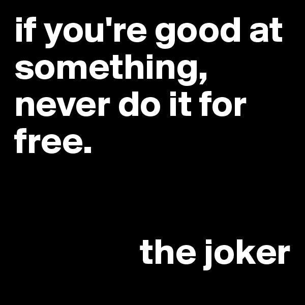 if you're good at something, never do it for free.                    the joker