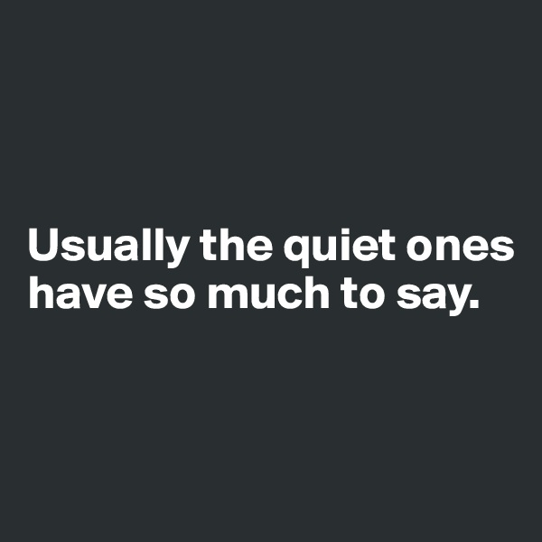 Usually the quiet ones have so much to say.