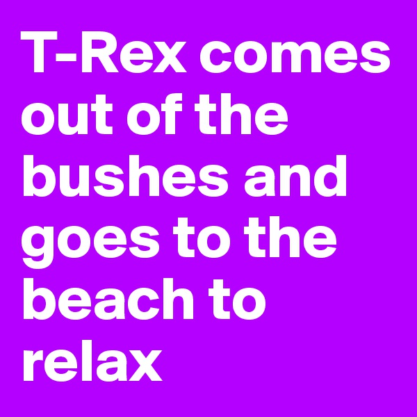 T-Rex comes out of the bushes and goes to the beach to relax
