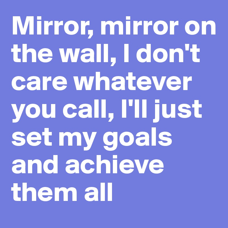 Mirror, mirror on the wall, I don't care whatever you call, I'll just set my goals and achieve them all