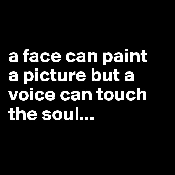 a face can paint  a picture but a voice can touch the soul...