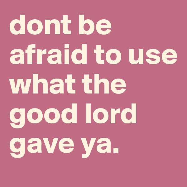 dont be afraid to use what the good lord gave ya.