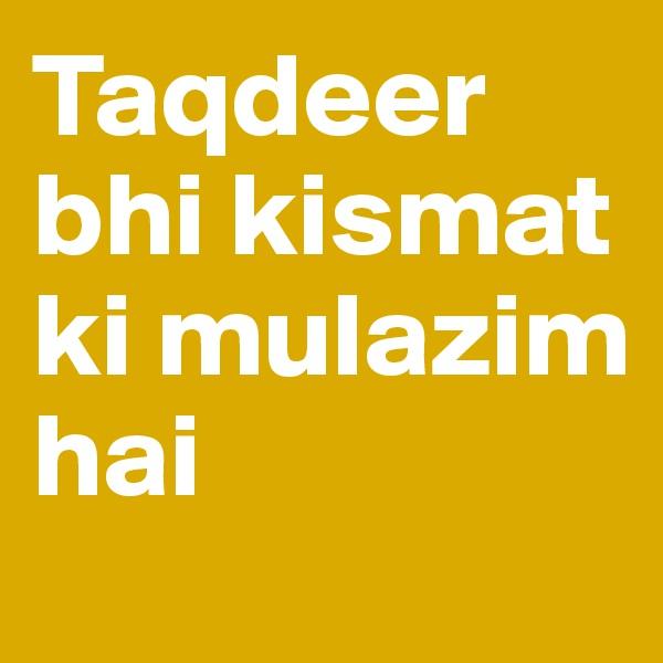 Taqdeer bhi kismat ki mulazim hai