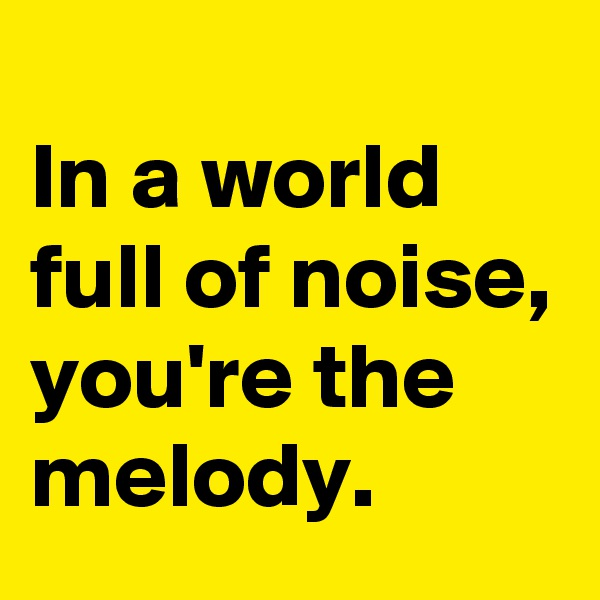 In a world full of noise, you're the melody.