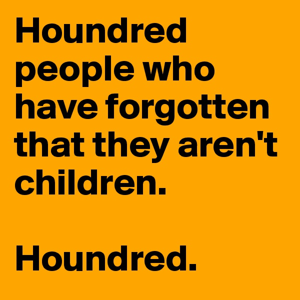 Houndred people who have forgotten that they aren't children.  Houndred.