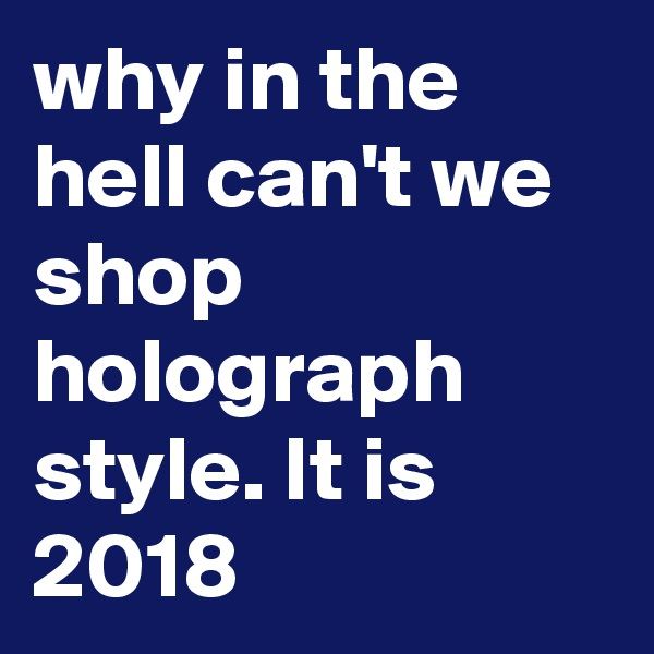 why in the hell can't we  shop holograph style. It is 2018