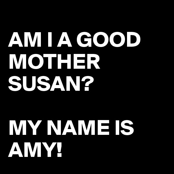 AM I A GOOD MOTHER SUSAN?  MY NAME IS AMY!