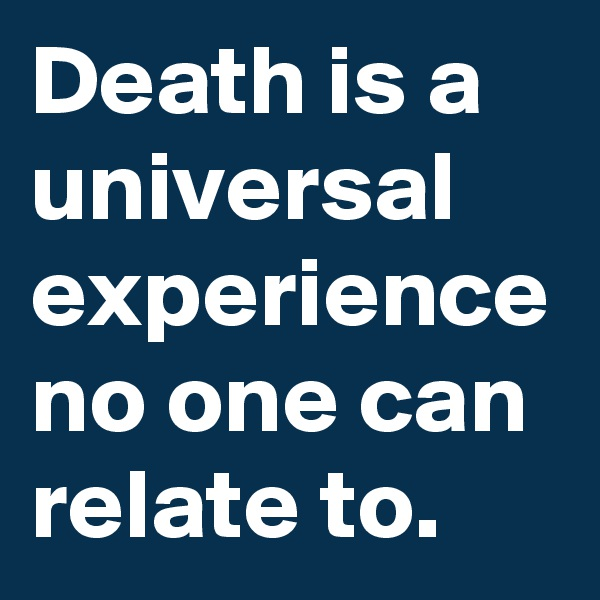Death is a universal experience no one can relate to.