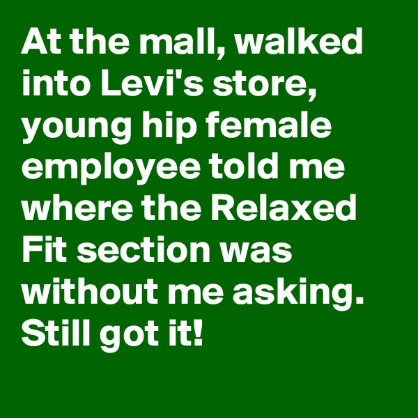 At the mall, walked into Levi's store, young hip female employee told me where the Relaxed Fit section was without me asking. Still got it!