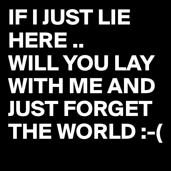 IF I JUST LIE HERE .. WILL YOU LAY WITH ME AND JUST FORGET THE WORLD :-(