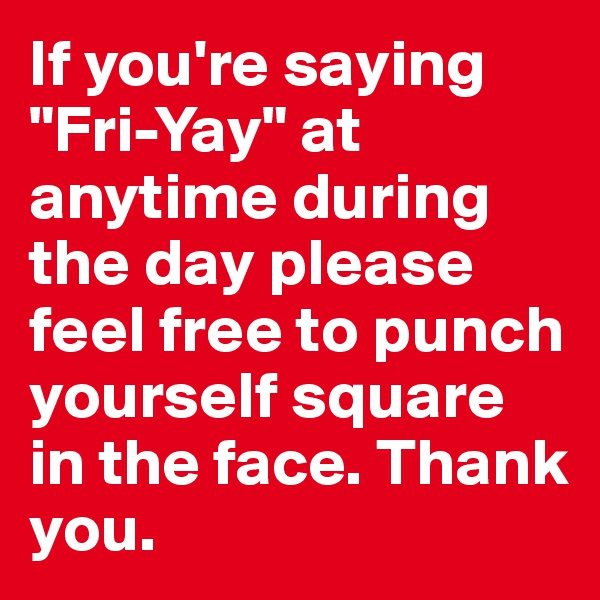 "If you're saying ""Fri-Yay"" at anytime during the day please feel free to punch yourself square in the face. Thank you."