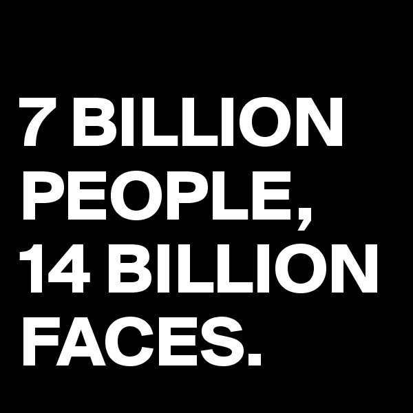 7 BILLION PEOPLE, 14 BILLION FACES.