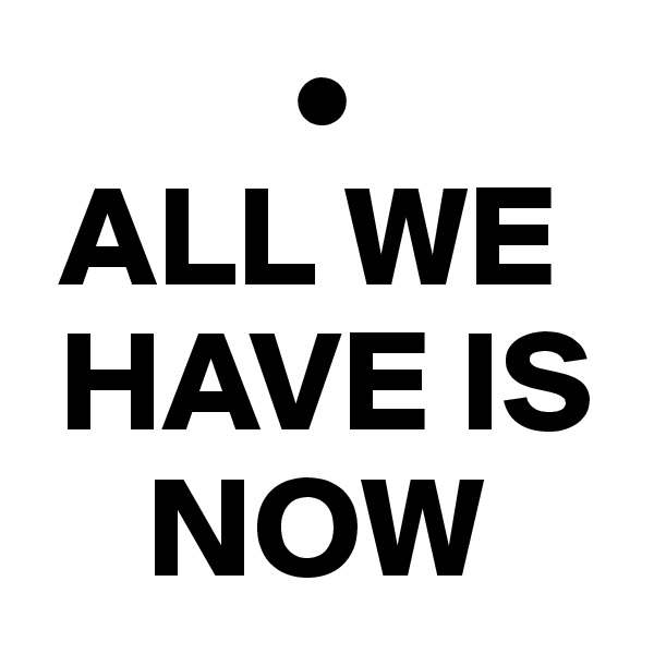 •  ALL WE   HAVE IS      NOW