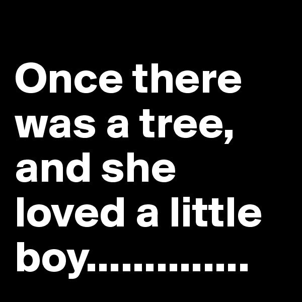 Once there was a tree, and she loved a little boy..............