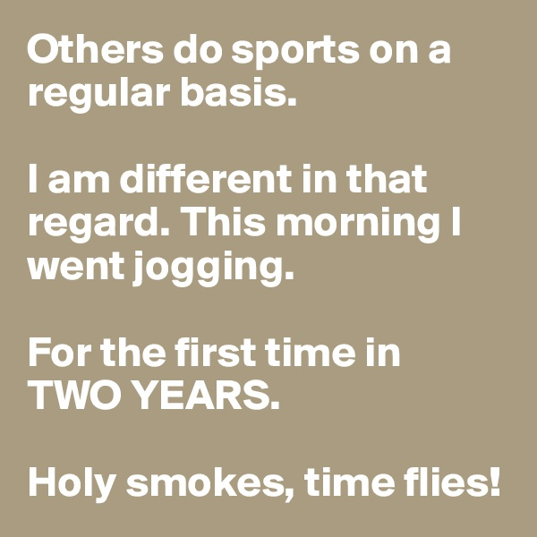Others do sports on a regular basis.   I am different in that regard. This morning I went jogging.   For the first time in  TWO YEARS.   Holy smokes, time flies!