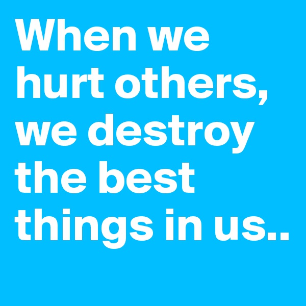 When we hurt others, we destroy the best things in us..