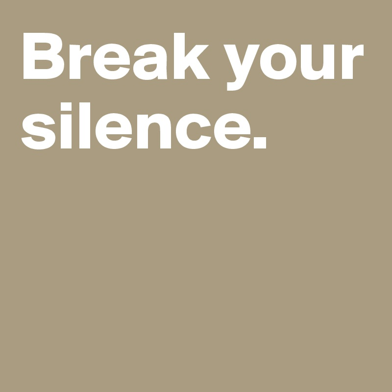 Break your silence.