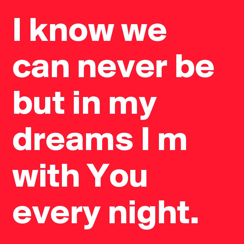 I know we can never be but in my dreams I m with You every night.