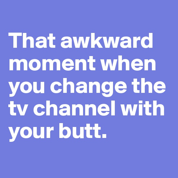 That awkward moment when you change the tv channel with your butt.