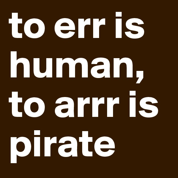 to err is human, to arrr is pirate