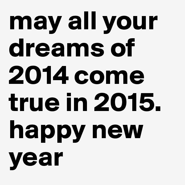 may all your dreams of 2014 come true in 2015. happy new year