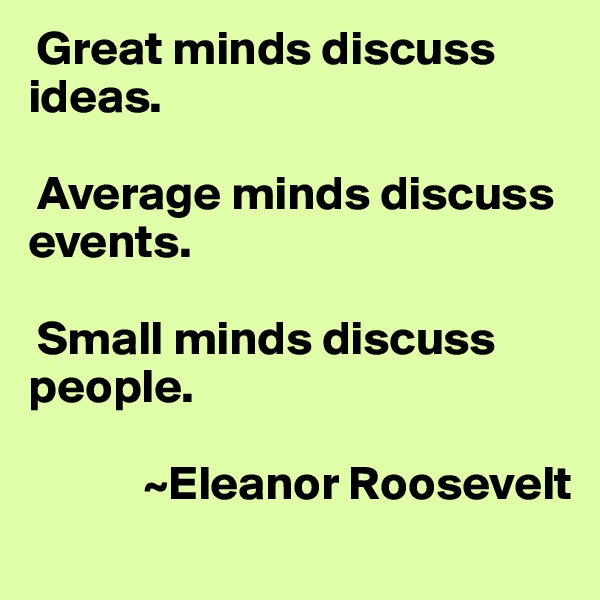 Great minds discuss ideas.   Average minds discuss events.   Small minds discuss people.              ~Eleanor Roosevelt