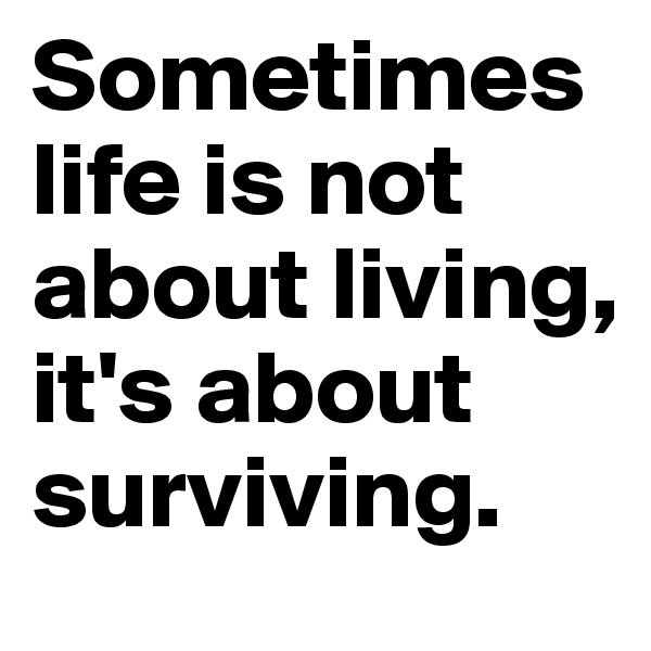 Sometimes life is not about living, it's about surviving.