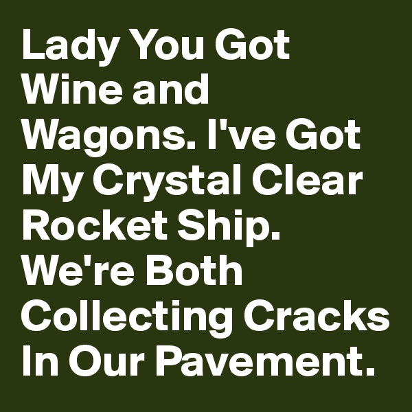 Lady You Got Wine and Wagons. I've Got My Crystal Clear Rocket Ship. We're Both Collecting Cracks In Our Pavement.