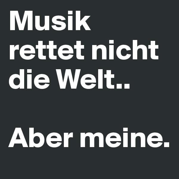 Musik rettet nicht die Welt..  Aber meine.
