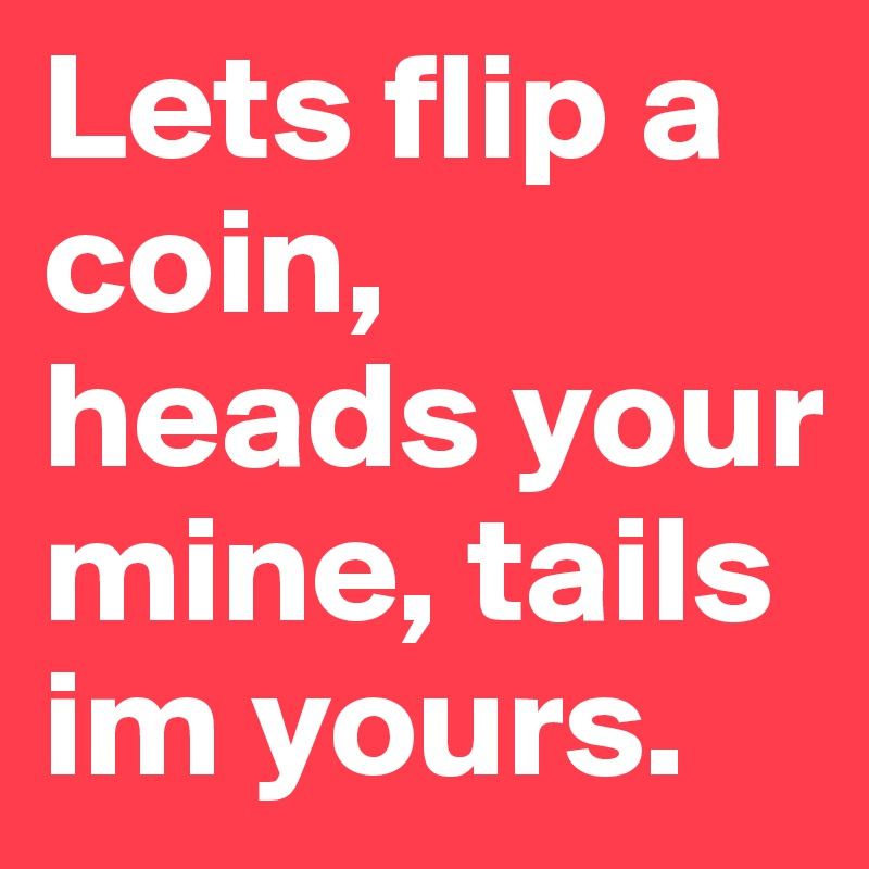 Lets flip a coin, heads your mine, tails im yours  - Post by