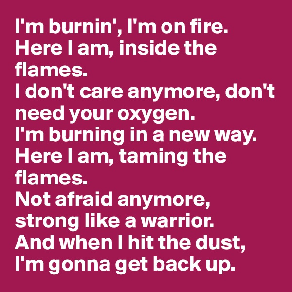 I'm burnin', I'm on fire.  Here I am, inside the flames.  I don't care anymore, don't need your oxygen.  I'm burning in a new way.  Here I am, taming the flames.  Not afraid anymore, strong like a warrior.  And when I hit the dust,  I'm gonna get back up.